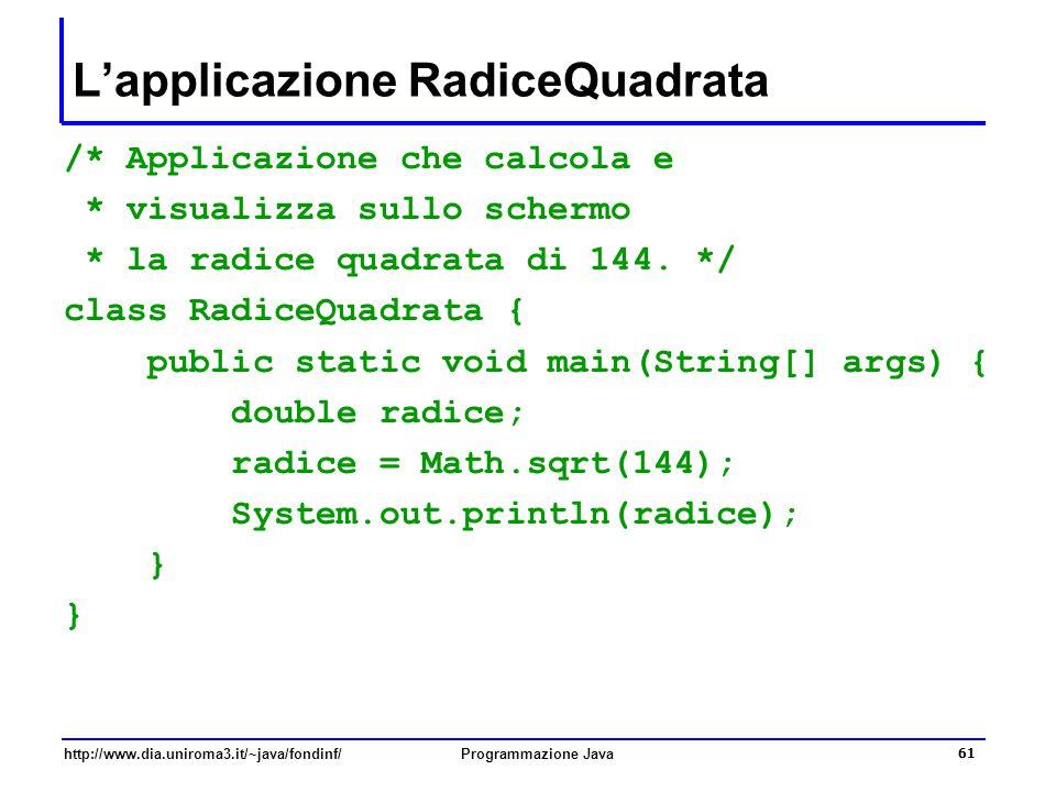 http://www.dia.uniroma3.it/~java/fondinf/Programmazione Java 61 L'applicazione RadiceQuadrata /* Applicazione che calcola e * visualizza sullo schermo * la radice quadrata di 144.