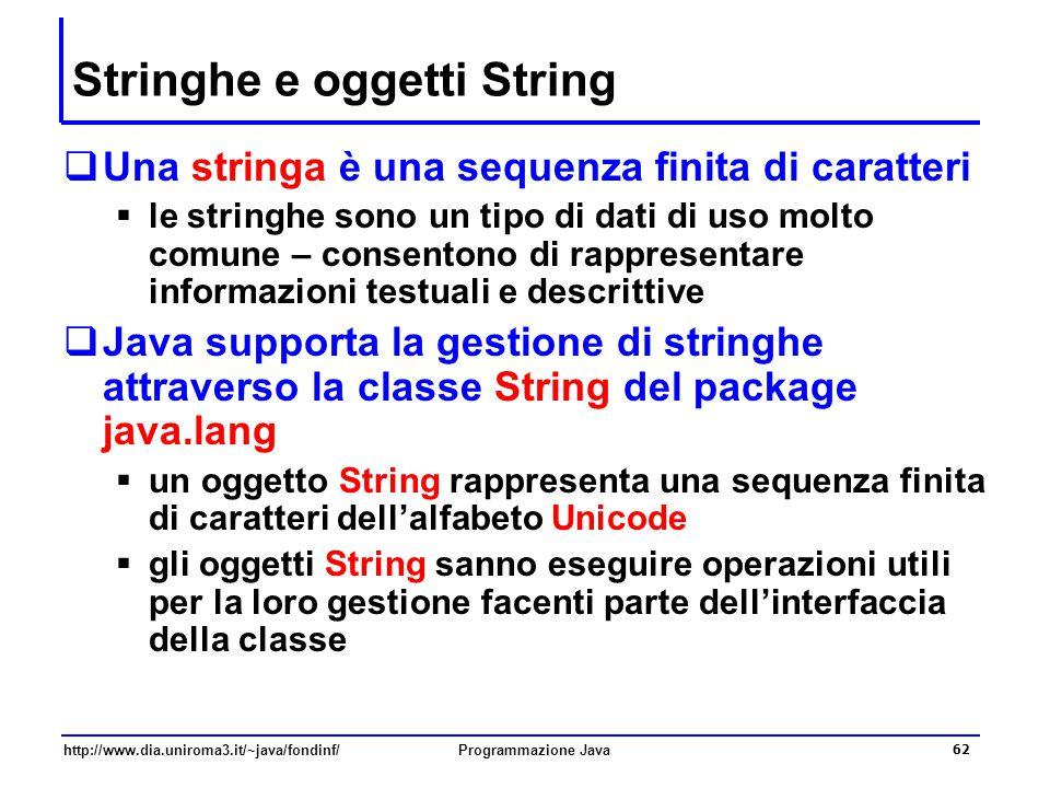 http://www.dia.uniroma3.it/~java/fondinf/Programmazione Java 62 Stringhe e oggetti String  Una stringa è una sequenza finita di caratteri  le stringhe sono un tipo di dati di uso molto comune – consentono di rappresentare informazioni testuali e descrittive  Java supporta la gestione di stringhe attraverso la classe String del package java.lang  un oggetto String rappresenta una sequenza finita di caratteri dell'alfabeto Unicode  gli oggetti String sanno eseguire operazioni utili per la loro gestione facenti parte dell'interfaccia della classe