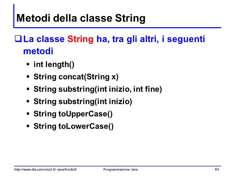 http://www.dia.uniroma3.it/~java/fondinf/Programmazione Java 63 Metodi della classe String  La classe String ha, tra gli altri, i seguenti metodi  i