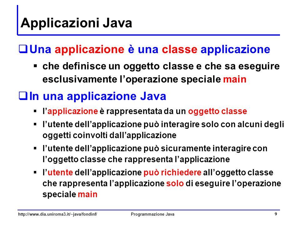 http://www.dia.uniroma3.it/~java/fondinf/Programmazione Java 9 Applicazioni Java  Una applicazione è una classe applicazione  che definisce un oggetto classe e che sa eseguire esclusivamente l'operazione speciale main  In una applicazione Java  l'applicazione è rappresentata da un oggetto classe  l'utente dell'applicazione può interagire solo con alcuni degli oggetti coinvolti dall'applicazione  l'utente dell'applicazione può sicuramente interagire con l'oggetto classe che rappresenta l'applicazione  l'utente dell'applicazione può richiedere all'oggetto classe che rappresenta l'applicazione solo di eseguire l'operazione speciale main