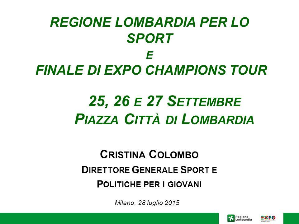 REGIONE LOMBARDIA PER LO SPORT E FINALE DI EXPO CHAMPIONS TOUR 25, 26 E 27 S ETTEMBRE P IAZZA C ITTÀ DI L OMBARDIA C RISTINA C OLOMBO D IRETTORE G ENERALE S PORT E P OLITICHE PER I GIOVANI Milano, 28 luglio 2015