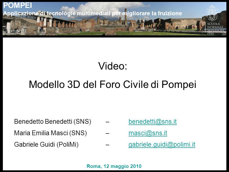 POMPEI Applicazione di tecnologie multimediali per migliorare la fruizione Video: Modello 3D del Foro Civile di Pompei Benedetto Benedetti (SNS) – benedetti@sns.itbenedetti@sns.it Maria Emilia Masci (SNS) – masci@sns.itmasci@sns.it Gabriele Guidi (PoliMi) – gabriele.guidi@polimi.itgabriele.guidi@polimi.it Roma, 12 maggio 2010