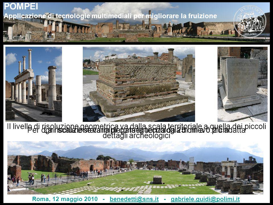 POMPEI Applicazione di tecnologie multimediali per migliorare la fruizione 7 Il livello di risoluzione geometrica va dalla scala territoriale a quella dei piccoli dettagli archeologici Per ogni scala è stata impiegata la tecnologia di rilievo più adattaLa risoluzione varia di conseguenza da 25 cm a 0.2 cm Roma, 12 maggio 2010 - benedetti@sns.it - gabriele.guidi@polimi.itbenedetti@sns.itgabriele.guidi@polimi.it