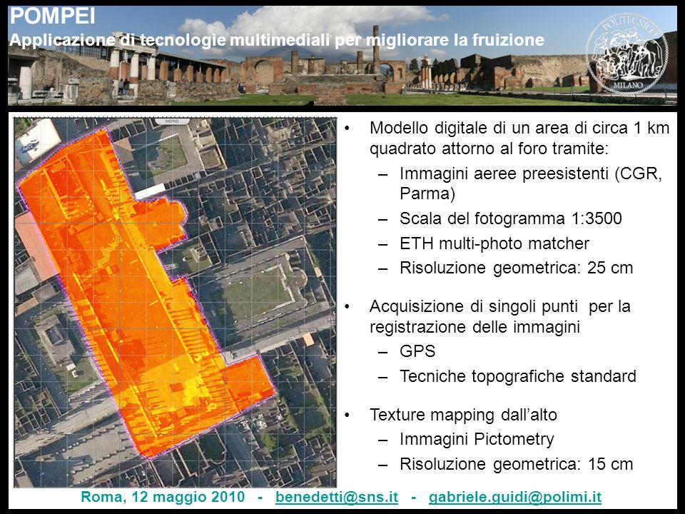 POMPEI Applicazione di tecnologie multimediali per migliorare la fruizione Modello digitale di un area di circa 1 km quadrato attorno al foro tramite: –Immagini aeree preesistenti (CGR, Parma) –Scala del fotogramma 1:3500 –ETH multi-photo matcher –Risoluzione geometrica: 25 cm Acquisizione di singoli punti per la registrazione delle immagini –GPS –Tecniche topografiche standard Texture mapping dall'alto –Immagini Pictometry –Risoluzione geometrica: 15 cm Roma, 12 maggio 2010 - benedetti@sns.it - gabriele.guidi@polimi.itbenedetti@sns.itgabriele.guidi@polimi.it