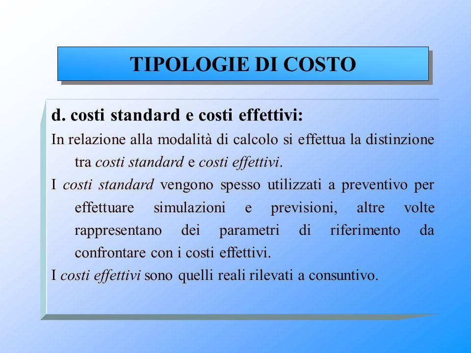 d. costi standard e costi effettivi: In relazione alla modalità di calcolo si effettua la distinzione tra costi standard e costi effettivi. I costi st