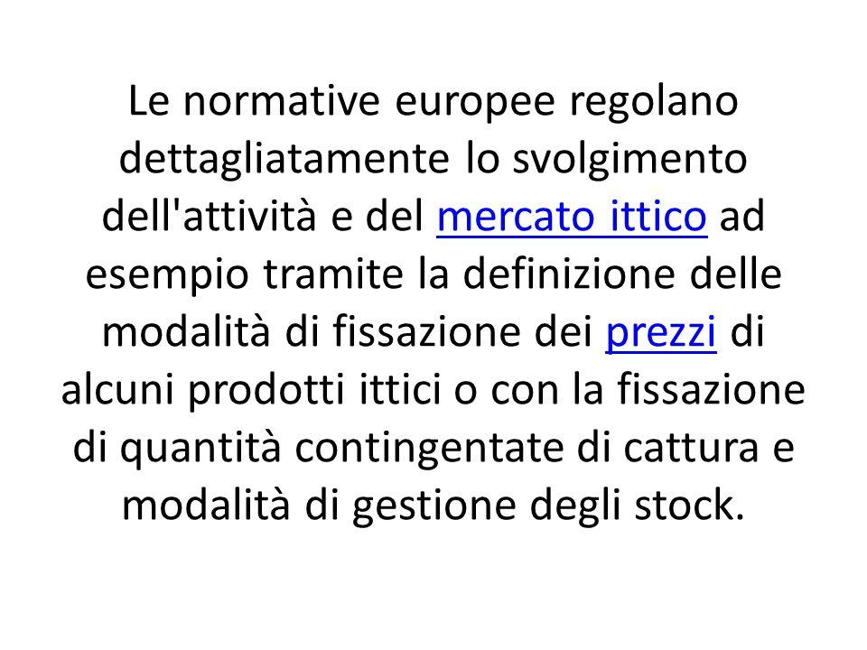 Le normative europee regolano dettagliatamente lo svolgimento dell attività e del mercato ittico ad esempio tramite la definizione delle modalità di fissazione dei prezzi di alcuni prodotti ittici o con la fissazione di quantità contingentate di cattura e modalità di gestione degli stock.mercato itticoprezzi