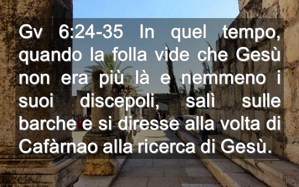 Gv 6:24-35 In quel tempo, quando la folla vide che Gesù non era più là e nemmeno i suoi discepoli, salì sulle barche e si diresse alla volta di Cafàrnao alla ricerca di Gesù.