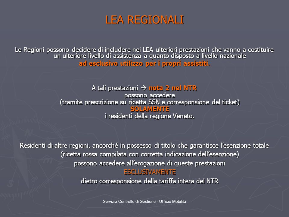 Servizio Controllo di Gestione - Ufficio Mobilità LEA REGIONALI Le Regioni possono decidere di includere nei LEA ulteriori prestazioni che vanno a costituire un ulteriore livello di assistenza a quanto disposto a livello nazionale ad esclusivo utilizzo per i propri assistiti.
