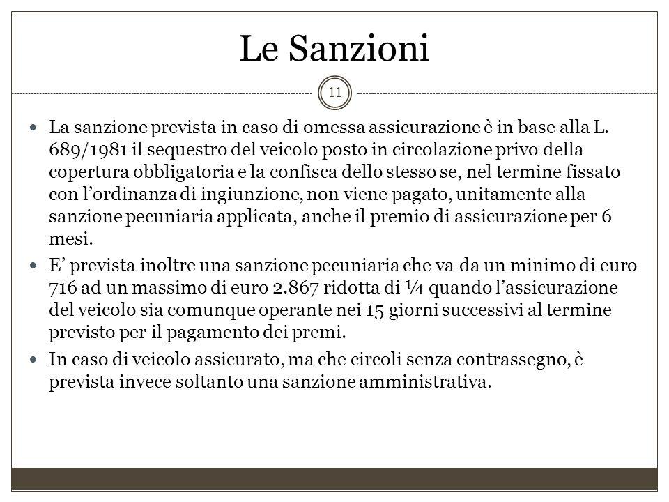 Le Sanzioni 11 La sanzione prevista in caso di omessa assicurazione è in base alla L. 689/1981 il sequestro del veicolo posto in circolazione privo de