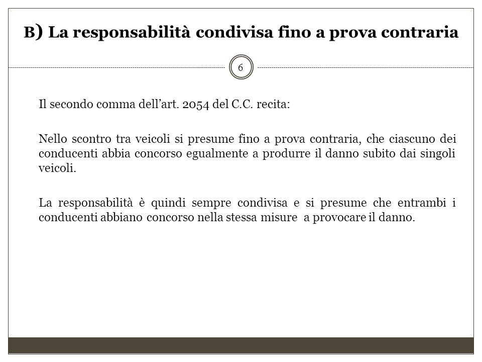 B ) La responsabilità condivisa fino a prova contraria Il secondo comma dell'art. 2054 del C.C. recita: Nello scontro tra veicoli si presume fino a pr