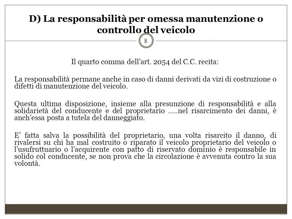 D) La responsabilità per omessa manutenzione o controllo del veicolo Il quarto comma dell'art. 2054 del C.C. recita: La responsabilità permane anche i