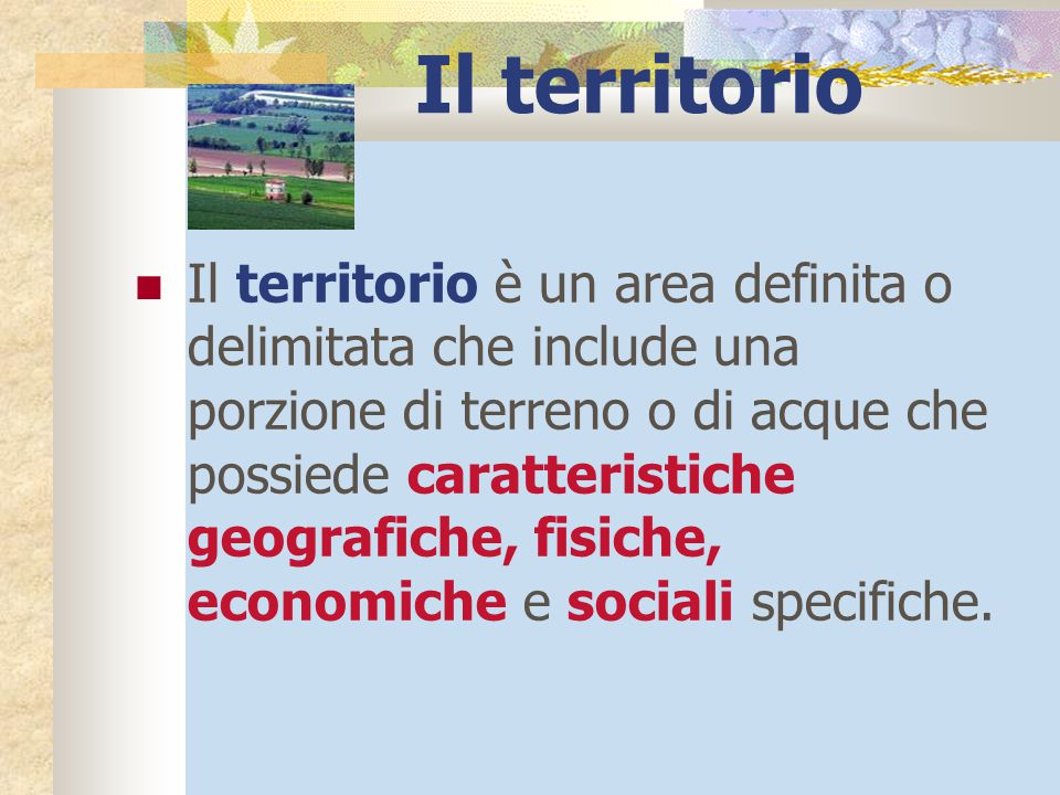 Il territorio Il territorio è un area definita o delimitata che include una porzione di terreno o di acque che possiede caratteristiche geografiche, f