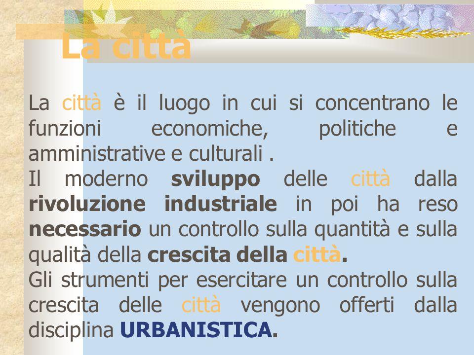 La città La città è il luogo in cui si concentrano le funzioni economiche, politiche e amministrative e culturali. Il moderno sviluppo delle città dal