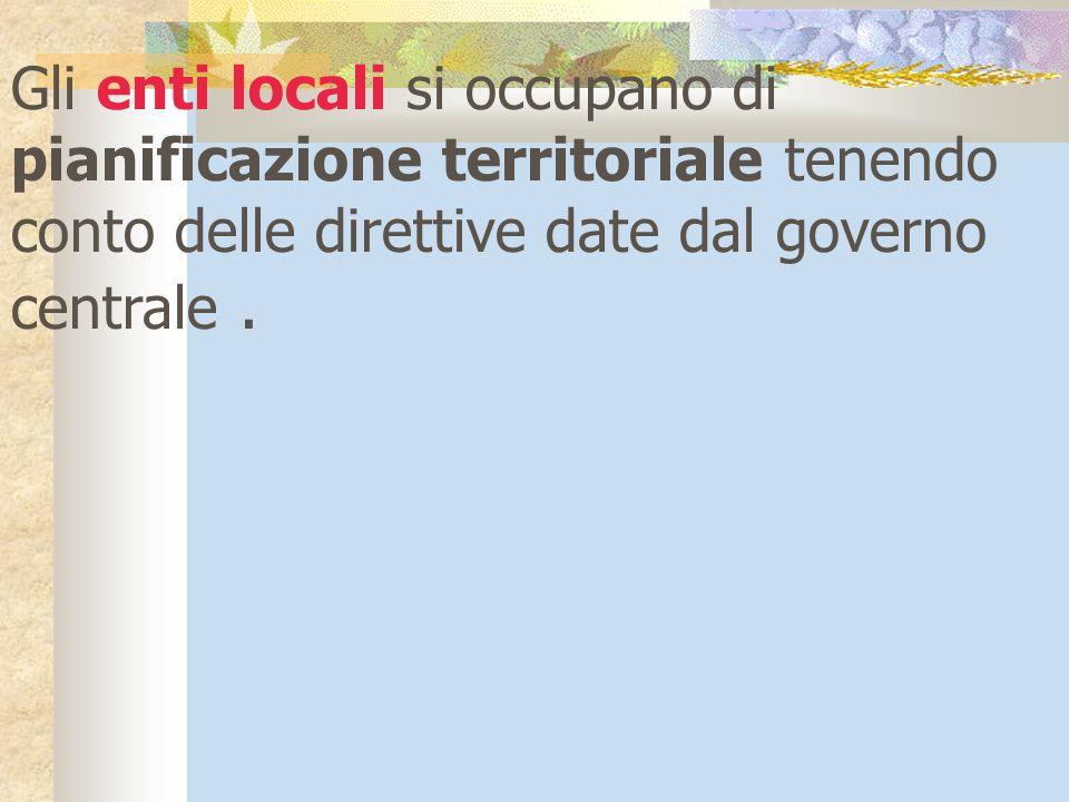 Gli enti locali si occupano di pianificazione territoriale tenendo conto delle direttive date dal governo centrale.