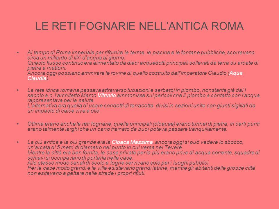 LE RETI FOGNARIE NELL'ANTICA ROMA Al tempo di Roma imperiale per rifornire le terme, le piscine e le fontane pubbliche, scorrevano circa un miliardo d