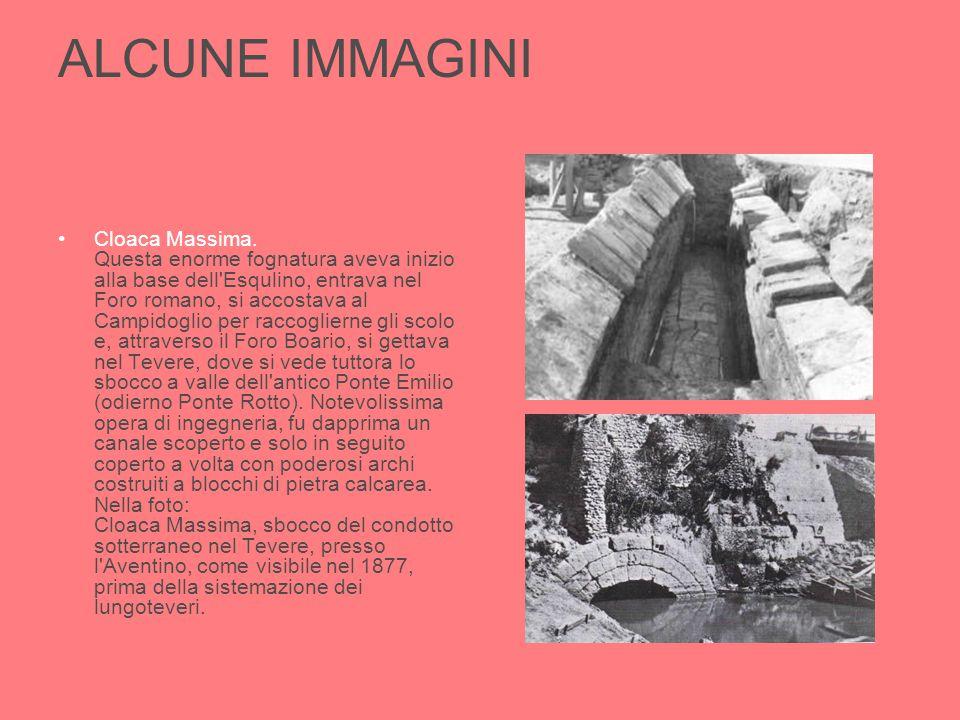 ALCUNE IMMAGINI Cloaca Massima. Questa enorme fognatura aveva inizio alla base dell'Esqulino, entrava nel Foro romano, si accostava al Campidoglio per