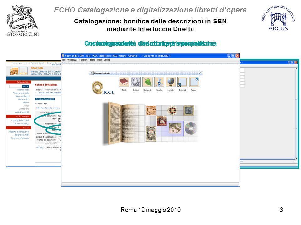 Roma 12 maggio 20103 ECHO Catalogazione e digitalizzazione libretti d'opera Catalogazione: bonifica delle descrizioni in SBN mediante Interfaccia Diretta Integrazione di autori ed interpretiCorrezione della descrizione specialisticaInserimento dei dati di rappresentazione