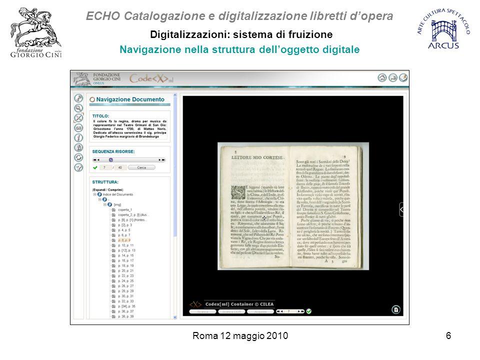 Roma 12 maggio 20106 Digitalizzazioni: sistema di fruizione Navigazione nella struttura dell'oggetto digitale ECHO Catalogazione e digitalizzazione libretti d'opera