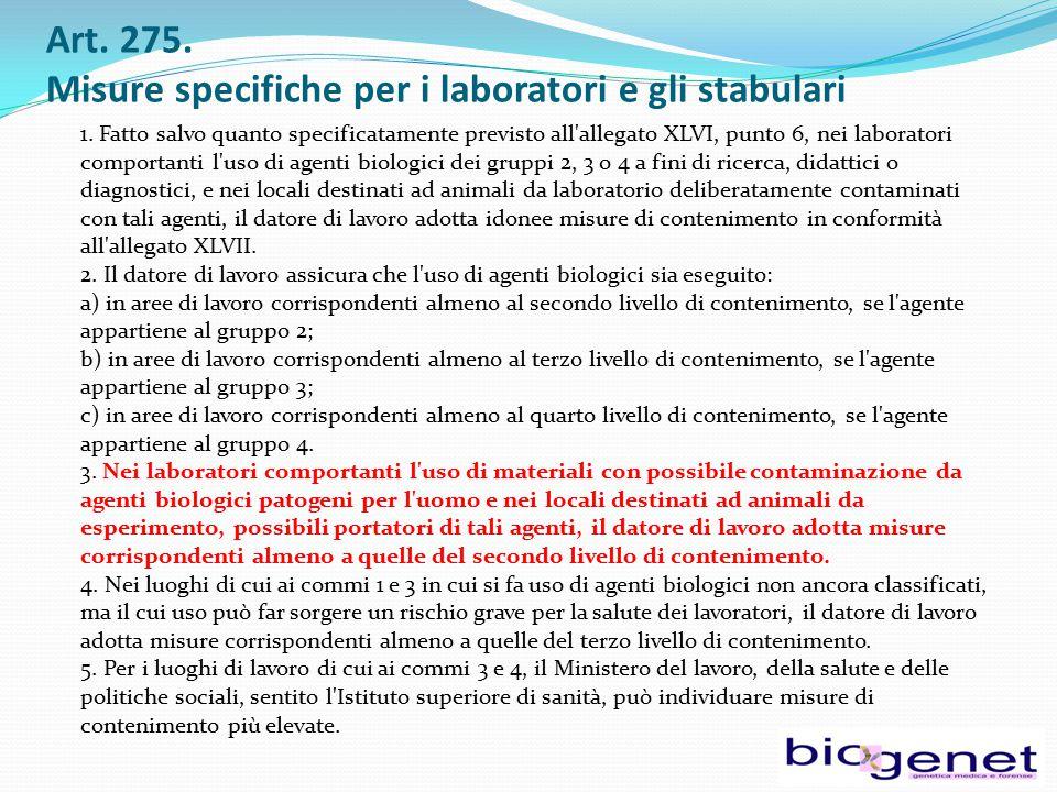 Art. 275. Misure specifiche per i laboratori e gli stabulari 1. Fatto salvo quanto specificatamente previsto all'allegato XLVI, punto 6, nei laborator
