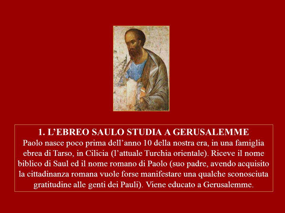1. L'EBREO SAULO STUDIA A GERUSALEMME Paolo nasce poco prima dell'anno 10 della nostra era, in una famiglia ebrea di Tarso, in Cilicia (l'attuale Turc