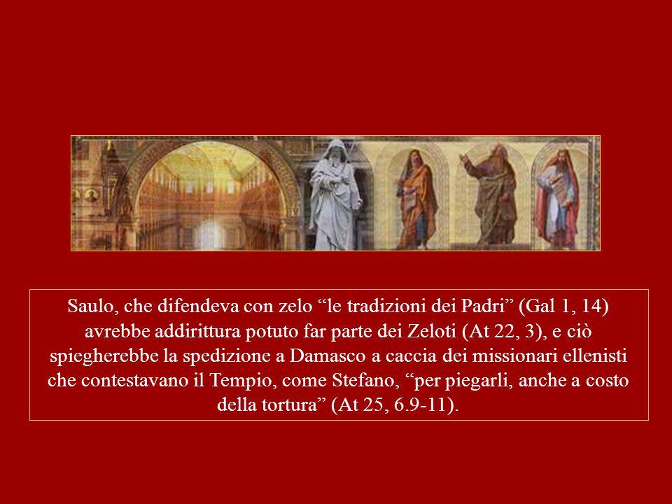 """Saulo, che difendeva con zelo """"le tradizioni dei Padri"""" (Gal 1, 14) avrebbe addirittura potuto far parte dei Zeloti (At 22, 3), e ciò spiegherebbe la"""