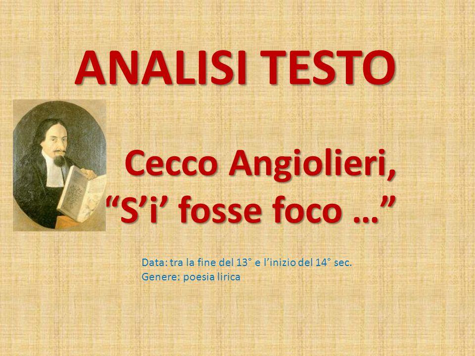 ANALISI TESTO Cecco Angiolieri, S'i' fosse foco … Cecco Angiolieri, S'i' fosse foco … Data: tra la fine del 13° e l'inizio del 14° sec.
