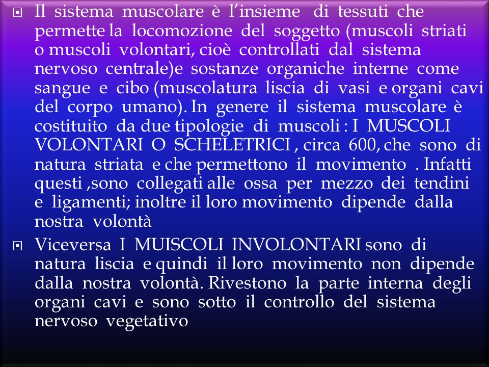  Il sistema muscolare è l'insieme di tessuti che permette la locomozione del soggetto (muscoli striati o muscoli volontari, cioè controllati dal sist