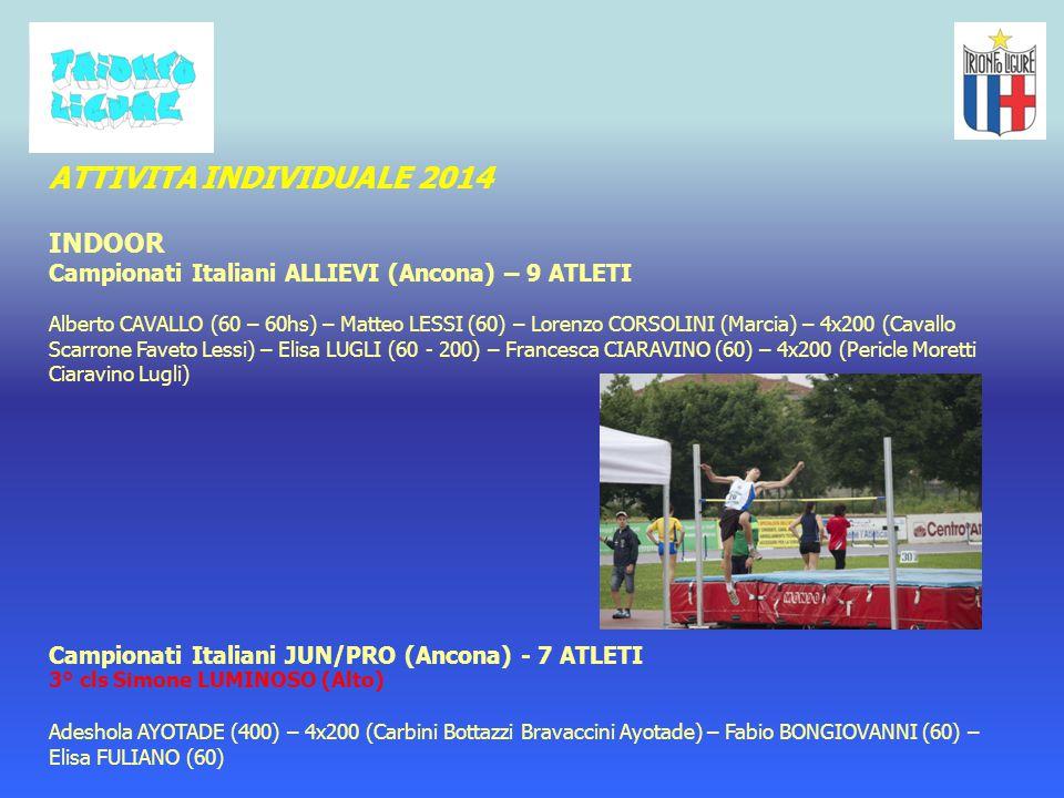 ATTIVITA INDIVIDUALE 2014 INDOOR Campionati Italiani ALLIEVI (Ancona) – 9 ATLETI Alberto CAVALLO (60 – 60hs) – Matteo LESSI (60) – Lorenzo CORSOLINI (Marcia) – 4x200 (Cavallo Scarrone Faveto Lessi) – Elisa LUGLI (60 - 200) – Francesca CIARAVINO (60) – 4x200 (Pericle Moretti Ciaravino Lugli) Campionati Italiani JUN/PRO (Ancona) - 7 ATLETI 3° cls Simone LUMINOSO (Alto) Adeshola AYOTADE (400) – 4x200 (Carbini Bottazzi Bravaccini Ayotade) – Fabio BONGIOVANNI (60) – Elisa FULIANO (60)