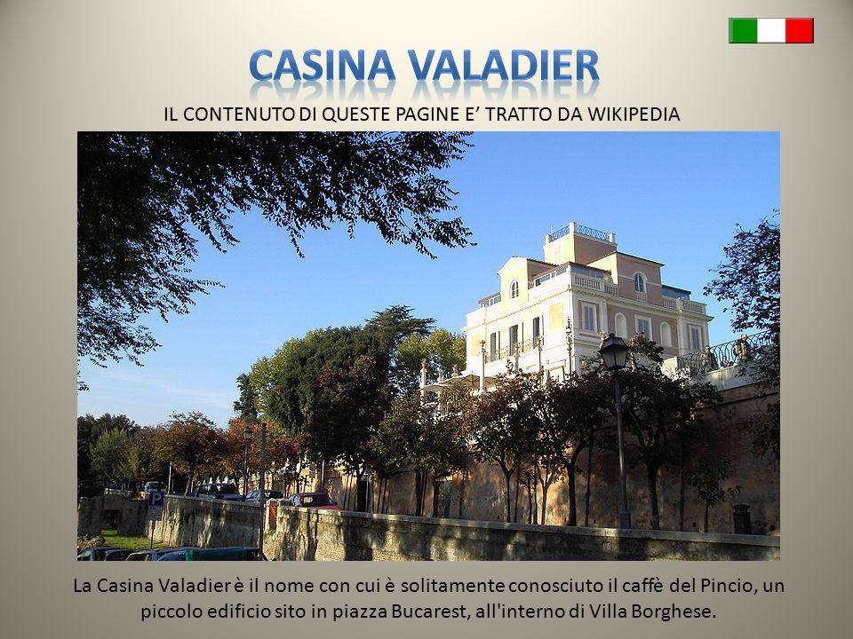 IL CONTENUTO DI QUESTE PAGINE E' TRATTO DA WIKIPEDIA La Casina Valadier è il nome con cui è solitamente conosciuto il caffè del Pincio, un piccolo edificio sito in piazza Bucarest, all interno di Villa Borghese.
