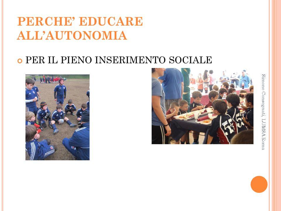 PERCHE' EDUCARE ALL'AUTONOMIA PER IL PIENO INSERIMENTO SOCIALE Simone Consegnati, LUMSA Roma