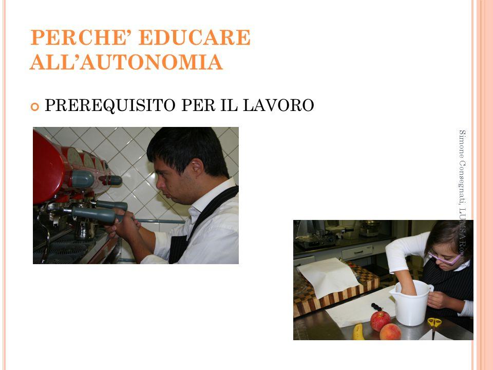 PERCHE' EDUCARE ALL'AUTONOMIA PREREQUISITO PER IL LAVORO Simone Consegnati, LUMSA Roma