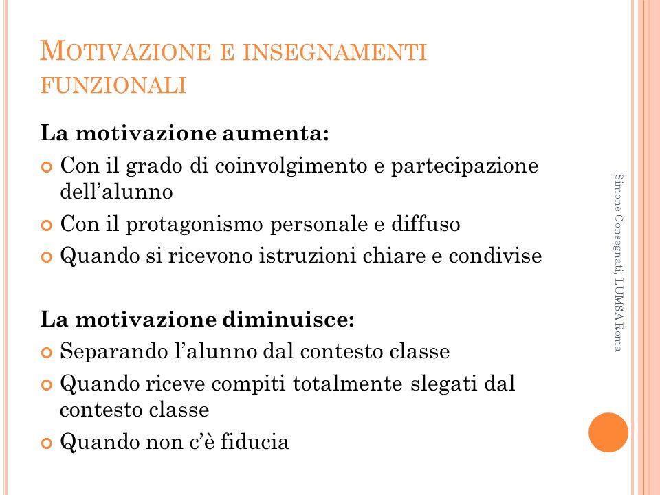 M OTIVAZIONE E INSEGNAMENTI FUNZIONALI La motivazione aumenta: Con il grado di coinvolgimento e partecipazione dell'alunno Con il protagonismo persona