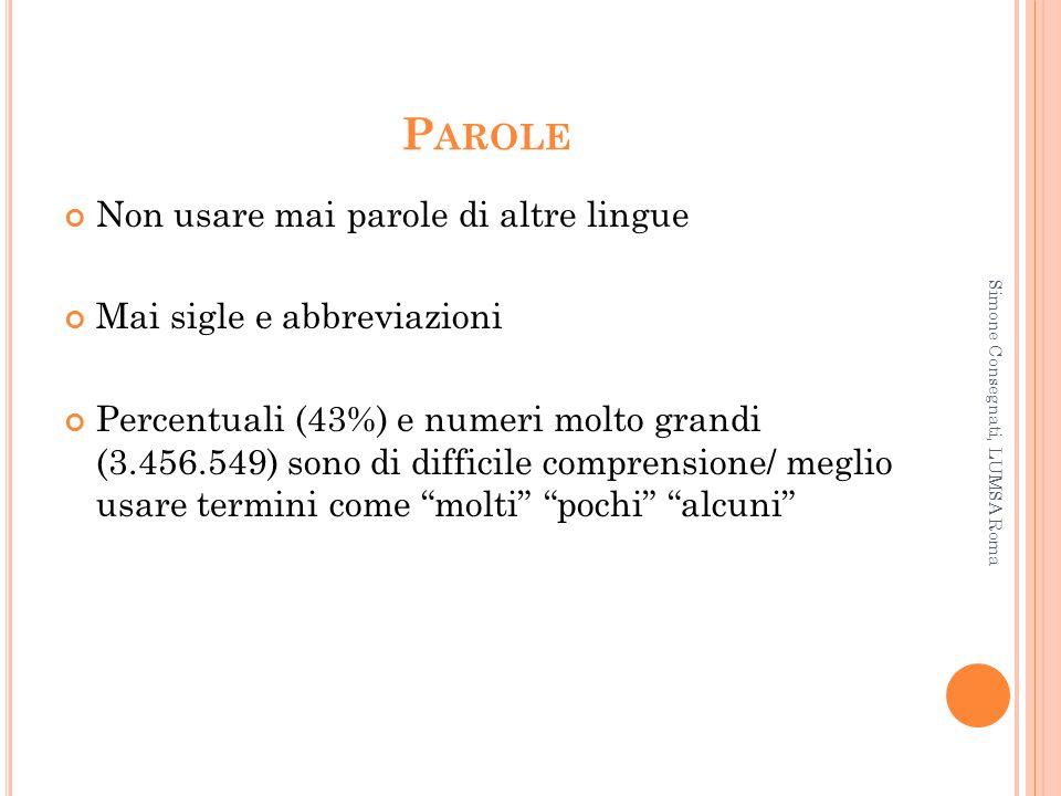 P AROLE Non usare mai parole di altre lingue Mai sigle e abbreviazioni Percentuali (43%) e numeri molto grandi (3.456.549) sono di difficile comprensi
