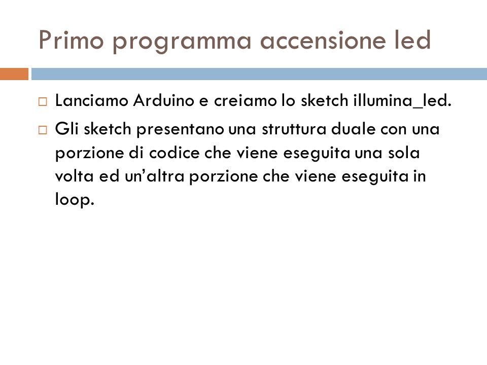 Primo programma accensione led  Lanciamo Arduino e creiamo lo sketch illumina_led.  Gli sketch presentano una struttura duale con una porzione di co