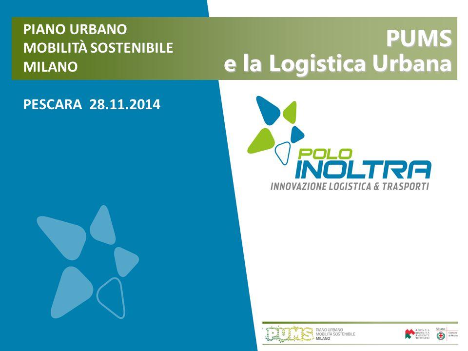 PIANO URBANO MOBILITÀ SOSTENIBILE MILANO PESCARA 28.11.2014 PUMS e la Logistica Urbana