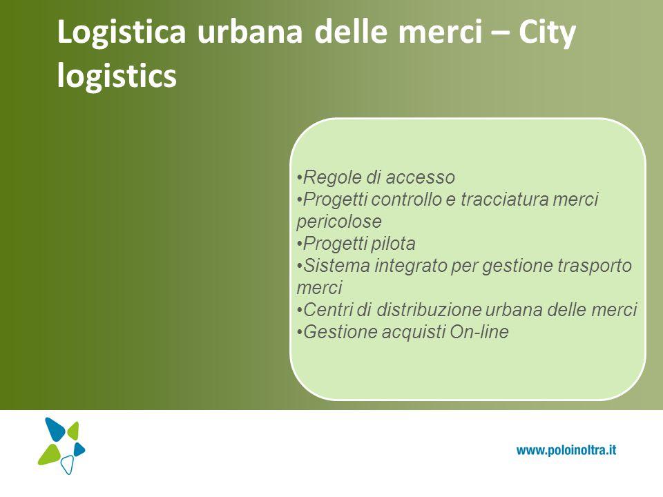 Logistica urbana delle merci – City logistics Regole di accesso Progetti controllo e tracciatura merci pericolose Progetti pilota Sistema integrato pe