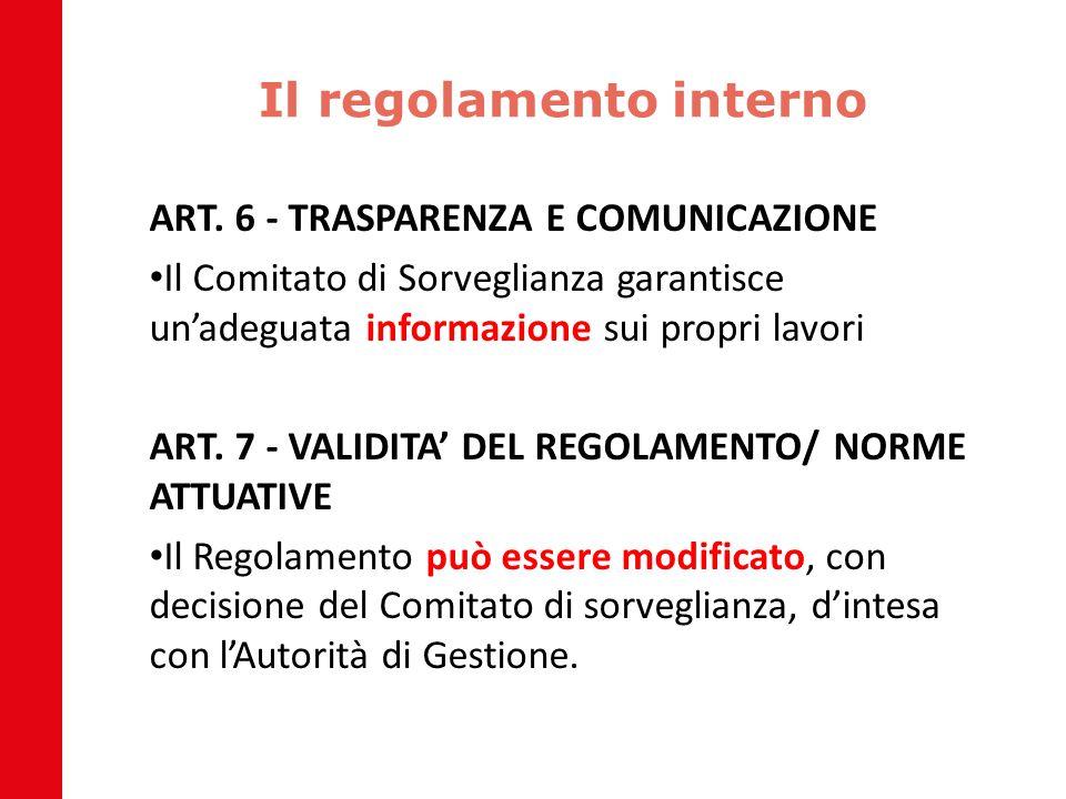 Il regolamento interno ART. 6 - TRASPARENZA E COMUNICAZIONE Il Comitato di Sorveglianza garantisce un'adeguata informazione sui propri lavori ART. 7 -