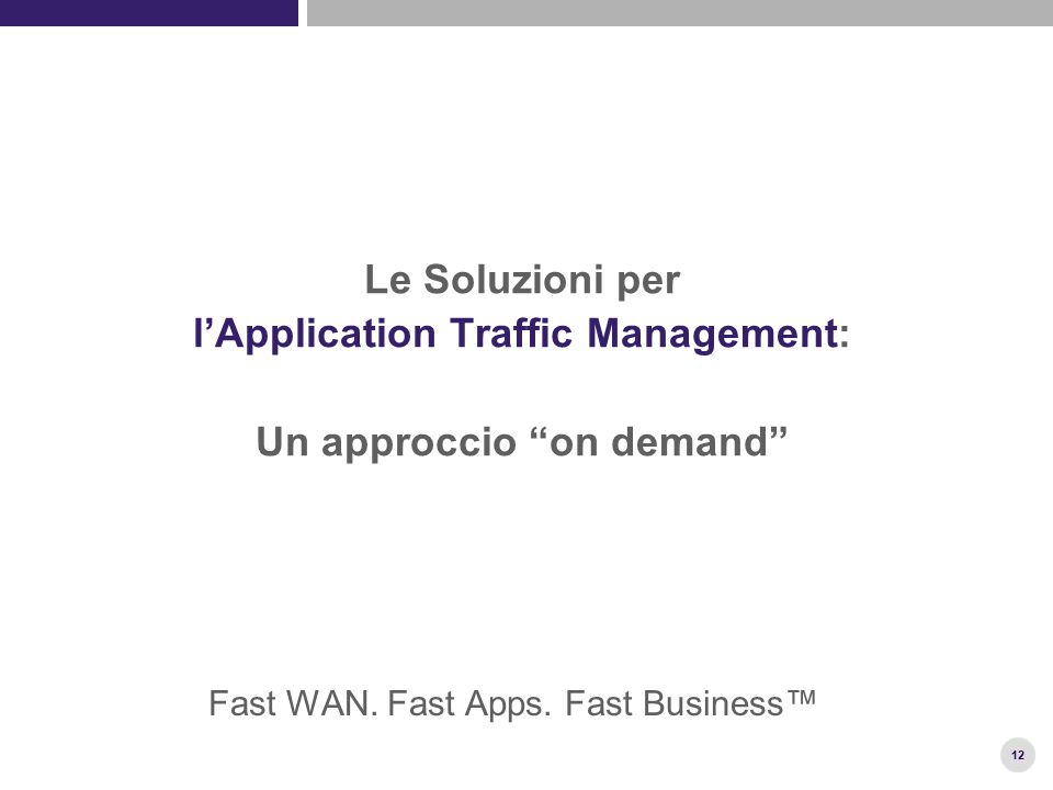 "12 Le Soluzioni per l'Application Traffic Management: Un approccio ""on demand"" Fast WAN. Fast Apps. Fast Business™"