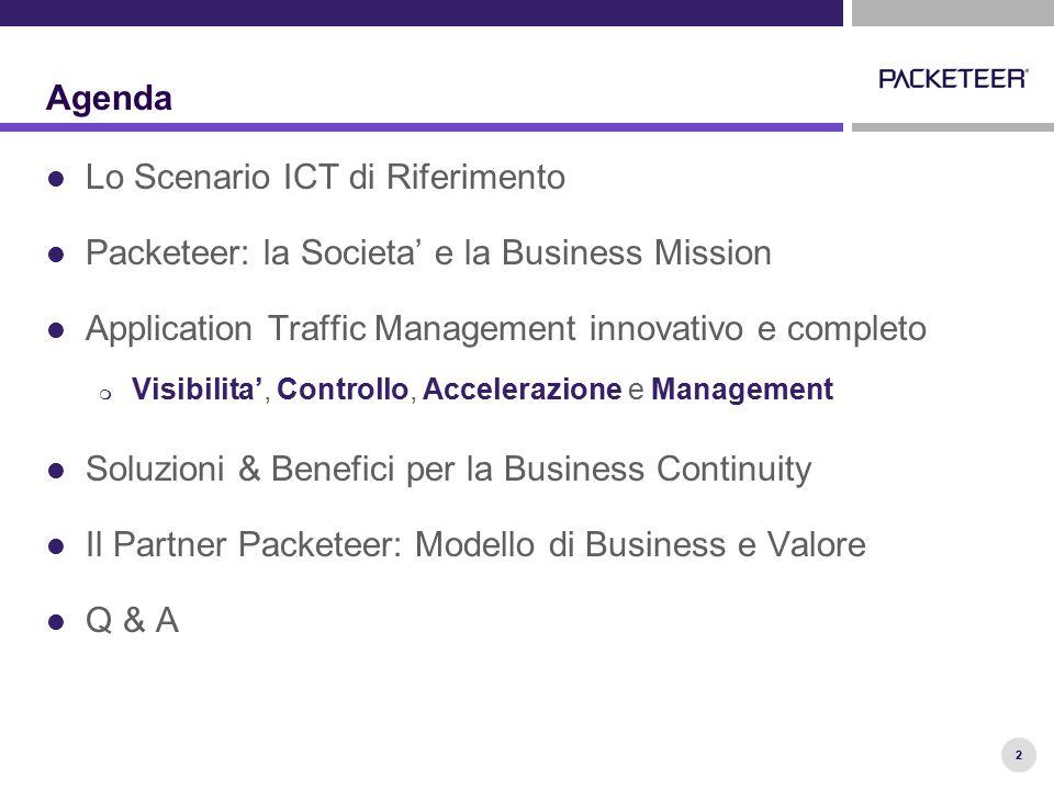 2 Agenda Lo Scenario ICT di Riferimento Packeteer: la Societa' e la Business Mission Application Traffic Management innovativo e completo  Visibilita', Controllo, Accelerazione e Management Soluzioni & Benefici per la Business Continuity Il Partner Packeteer: Modello di Business e Valore Q & A