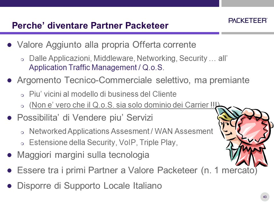 43 Perche' diventare Partner Packeteer Valore Aggiunto alla propria Offerta corrente  Dalle Applicazioni, Middleware, Networking, Security … all' Application Traffic Management / Q.o.S.