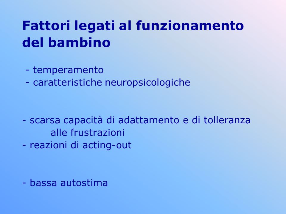 Fattori legati al funzionamento del bambino - temperamento - caratteristiche neuropsicologiche - scarsa capacità di adattamento e di tolleranza alle f
