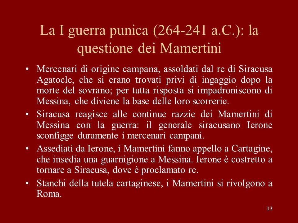 13 La I guerra punica (264-241 a.C.): la questione dei Mamertini Mercenari di origine campana, assoldati dal re di Siracusa Agatocle, che si erano tro