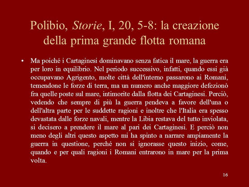 16 Polibio, Storie, I, 20, 5-8: la creazione della prima grande flotta romana Ma poiché i Cartaginesi dominavano senza fatica il mare, la guerra era p