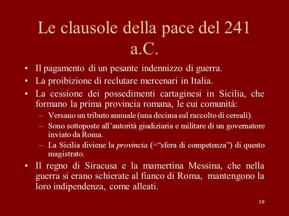 19 Le clausole della pace del 241 a.C. Il pagamento di un pesante indennizzo di guerra. La proibizione di reclutare mercenari in Italia. La cessione d