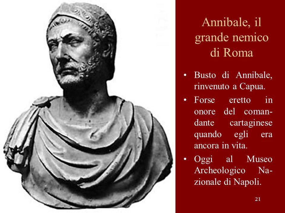 21 Annibale, il grande nemico di Roma Busto di Annibale, rinvenuto a Capua. Forse eretto in onore del coman- dante cartaginese quando egli era ancora
