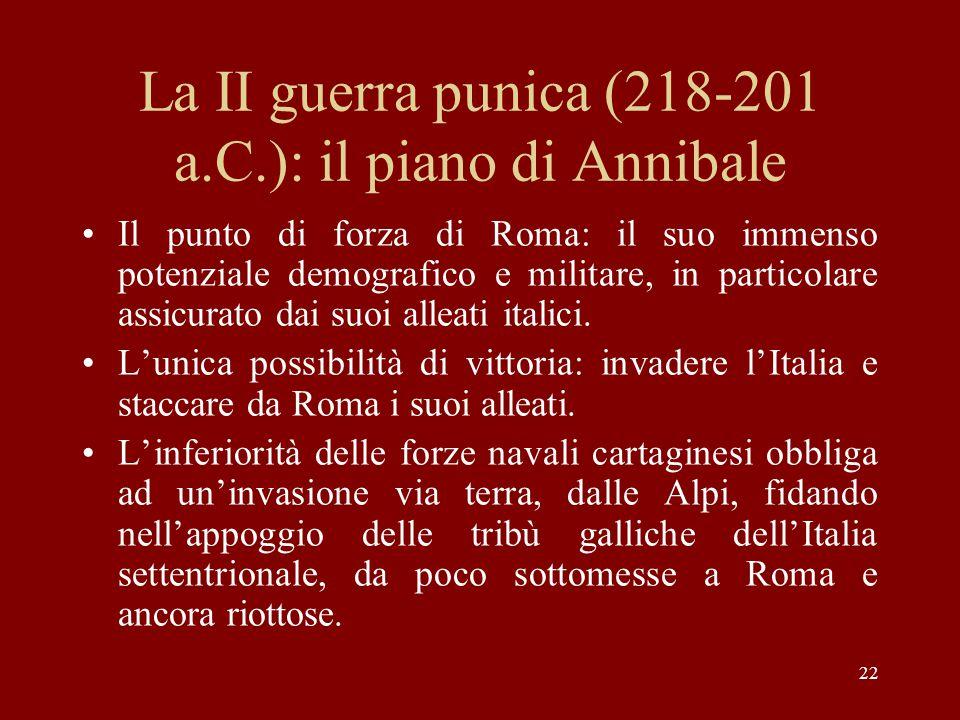 22 La II guerra punica (218-201 a.C.): il piano di Annibale Il punto di forza di Roma: il suo immenso potenziale demografico e militare, in particolar