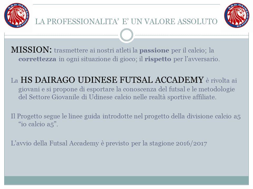 LA PROFESSIONALITA' E' UN VALORE ASSOLUTO MISSION : trasmettere ai nostri atleti la passione per il calcio; la correttezza in ogni situazione di gioco; il rispetto per l'avversario.
