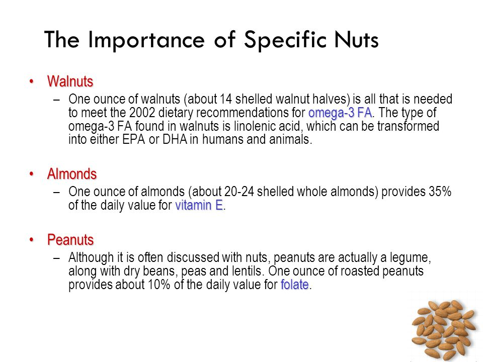 The Importance of Specific Nuts WalnutsWalnuts omega-3 FA –One ounce of walnuts (about 14 shelled walnut halves) is all that is needed to meet the 200