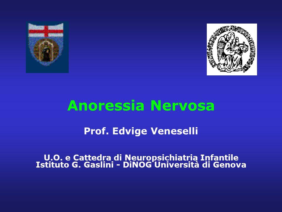 Anoressia Nervosa Prof. Edvige Veneselli U.O. e Cattedra di Neuropsichiatria Infantile Istituto G. Gaslini - DiNOG Università di Genova