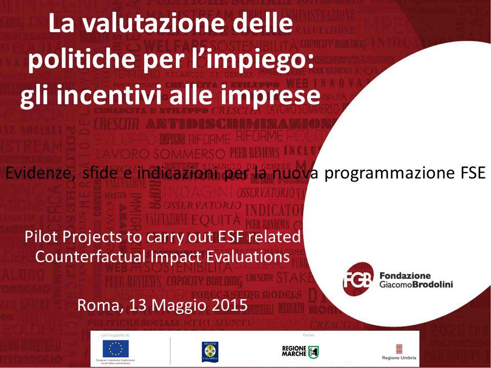 La valutazione delle politiche per l'impiego: gli incentivi alle imprese Pilot Projects to carry out ESF related Counterfactual Impact Evaluations Roma, 13 Maggio 2015 Evidenze, sfide e indicazioni per la nuova programmazione FSE